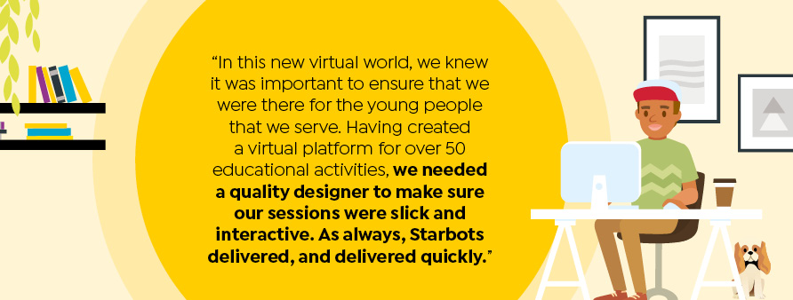 In this new virtual world, we knew it was important to ensure that we were there for the young people that we serve. Having created a virtual platform for over 50 educational activities, we needed a quality designer to make sure our sessions were slick and interactive. As always, Starbots delivered, and delivered quickly.