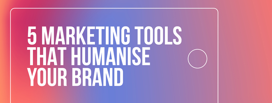 5 marketing tools that humanise your brand