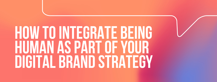 How to integrate being human as part of your digital brand strategy