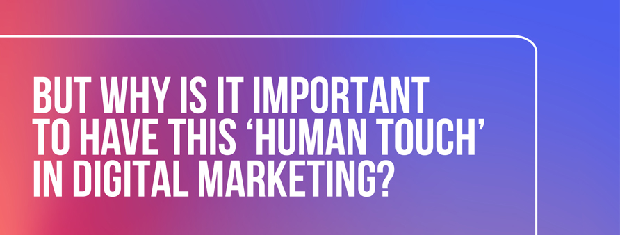 Why is it important to have this 'human touch' in digital marketing?