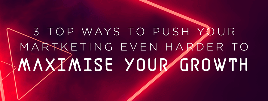 3 top ways to push your marketing even harder to maximise your growth