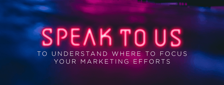Speak to us to understand where to focus your marketing efforts